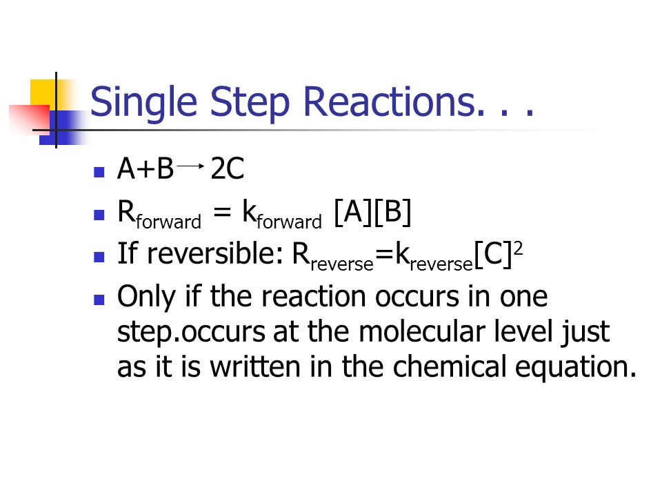 Single Step Reactions. . . A+B 2C Rforward = kforward [A][B]